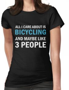 All I Care About is Bicycling & Maybe Like 3 People Womens Fitted T-Shirt