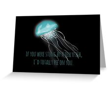 If you were stung by a jellyfish I'd totally pee on you Greeting Card