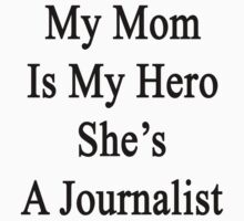 My Mom Is My Hero She's A Journalist  by supernova23