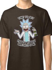 Rick n Morty | Time to get Riggity Riggity Wrecked Son! | 2016 Classic T-Shirt