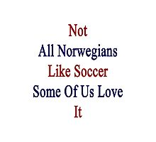 Not All Norwegians Like Soccer Some Of Us Love It  Photographic Print