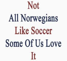 Not All Norwegians Like Soccer Some Of Us Love It  by supernova23