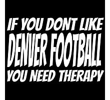 If You Don't Like Denver Football You Need Therapy Photographic Print