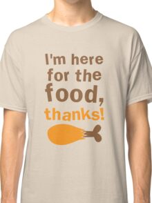 THANKSGIVING funny I'm here for the FOOD thanks! with turkey drumstick Classic T-Shirt