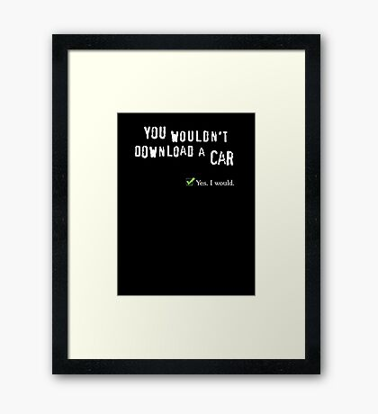 You wouldn't download a car. Yes I would. Framed Print