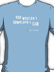 You wouldn't download a car. Yes I would. T-Shirt