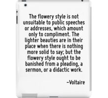 The flowery style is not unsuitable to public speeches or addresses, which amount only to compliment. The lighter beauties are in their place when there is nothing more solid to say; but the flowery  iPad Case/Skin