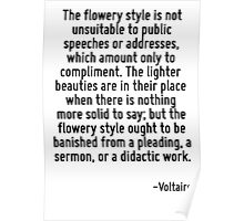 The flowery style is not unsuitable to public speeches or addresses, which amount only to compliment. The lighter beauties are in their place when there is nothing more solid to say; but the flowery  Poster