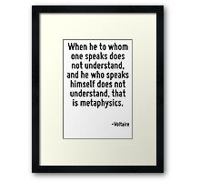 When he to whom one speaks does not understand, and he who speaks himself does not understand, that is metaphysics. Framed Print
