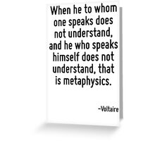 When he to whom one speaks does not understand, and he who speaks himself does not understand, that is metaphysics. Greeting Card