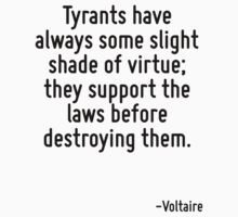Tyrants have always some slight shade of virtue; they support the laws before destroying them. by Quotr