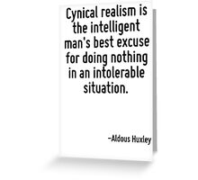 Cynical realism is the intelligent man's best excuse for doing nothing in an intolerable situation. Greeting Card