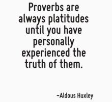 Proverbs are always platitudes until you have personally experienced the truth of them. by Quotr