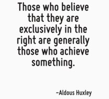 Those who believe that they are exclusively in the right are generally those who achieve something. by Quotr
