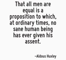 That all men are equal is a proposition to which, at ordinary times, no sane human being has ever given his assent. by Quotr
