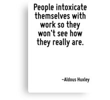 People intoxicate themselves with work so they won't see how they really are. Canvas Print