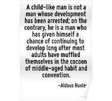 A child-like man is not a man whose development has been arrested; on the contrary, he is a man who has given himself a chance of continuing to develop long after most adults have muffled themselves  Poster