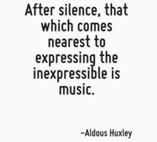 After silence, that which comes nearest to expressing the inexpressible is music. by Quotr