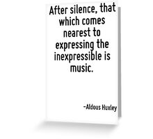 After silence, that which comes nearest to expressing the inexpressible is music. Greeting Card