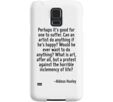 Perhaps it's good for one to suffer. Can an artist do anything if he's happy? Would he ever want to do anything? What is art, after all, but a protest against the horrible inclemency of life? Samsung Galaxy Case/Skin