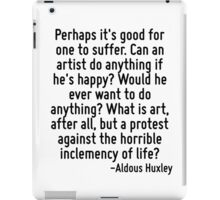 Perhaps it's good for one to suffer. Can an artist do anything if he's happy? Would he ever want to do anything? What is art, after all, but a protest against the horrible inclemency of life? iPad Case/Skin