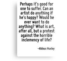 Perhaps it's good for one to suffer. Can an artist do anything if he's happy? Would he ever want to do anything? What is art, after all, but a protest against the horrible inclemency of life? Metal Print