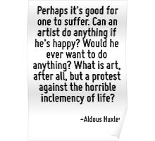 Perhaps it's good for one to suffer. Can an artist do anything if he's happy? Would he ever want to do anything? What is art, after all, but a protest against the horrible inclemency of life? Poster