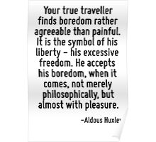 Your true traveller finds boredom rather agreeable than painful. It is the symbol of his liberty - his excessive freedom. He accepts his boredom, when it comes, not merely philosophically, but almost Poster