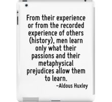 From their experience or from the recorded experience of others (history), men learn only what their passions and their metaphysical prejudices allow them to learn. iPad Case/Skin