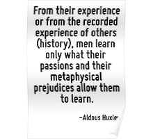 From their experience or from the recorded experience of others (history), men learn only what their passions and their metaphysical prejudices allow them to learn. Poster