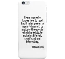 Every man who knows how to read has it in his power to magnify himself, to multiply the ways in which he exists, to make his life full, significant and interesting. iPhone Case/Skin