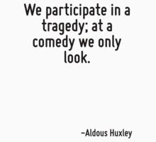 We participate in a tragedy; at a comedy we only look. by Quotr