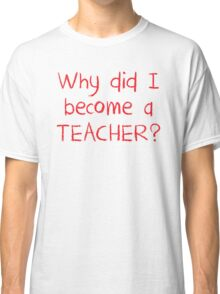 Why did I become a teacher? Classic T-Shirt