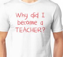 Why did I become a teacher? Unisex T-Shirt