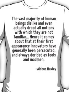 The vast majority of human beings dislike and even actually dread all notions with which they are not familiar... Hence it comes about that at their first appearance innovators have generally been pe T-Shirt