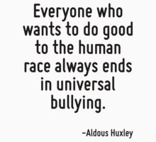 Everyone who wants to do good to the human race always ends in universal bullying. by Quotr