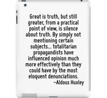 Great is truth, but still greater, from a practical point of view, is silence about truth. By simply not mentioning certain subjects... totalitarian propagandists have influenced opinion much more ef iPad Case/Skin