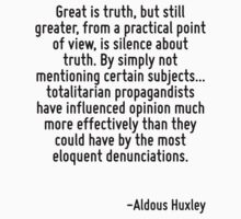Great is truth, but still greater, from a practical point of view, is silence about truth. By simply not mentioning certain subjects... totalitarian propagandists have influenced opinion much more ef by Quotr
