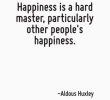 Happiness is a hard master, particularly other people's happiness. by Quotr