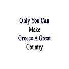 Only You Can Make Greece A Great Country  by supernova23
