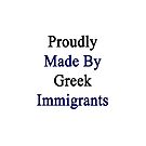 Proudly Made By Greek Immigrants  by supernova23