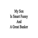My Son Is Smart Funny And A Great Banker  by supernova23