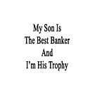 My Son Is The Best Banker And I'm His Trophy  by supernova23