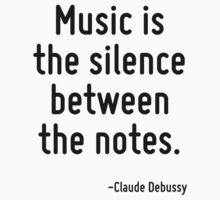 Music is the silence between the notes. by Quotr