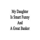 My Daughter Is Smart Funny And A Great Banker by supernova23