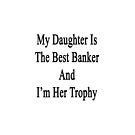 My Daughter Is The Best Banker And I'm Her Trophy by supernova23