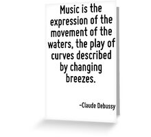 Music is the expression of the movement of the waters, the play of curves described by changing breezes. Greeting Card