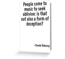 People come to music to seek oblivion: is that not also a form of deception? Greeting Card