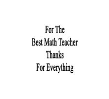 For The Best Math Teacher Thanks For Everything  by supernova23