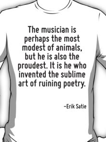 The musician is perhaps the most modest of animals, but he is also the proudest. It is he who invented the sublime art of ruining poetry. T-Shirt
